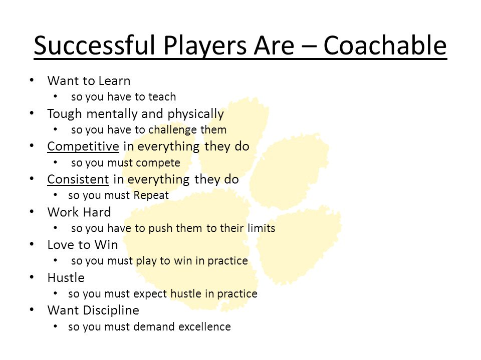Successful Players Are – Coachable Want to Learn so you have to teach Tough mentally and physically so you have to challenge them Competitive in every