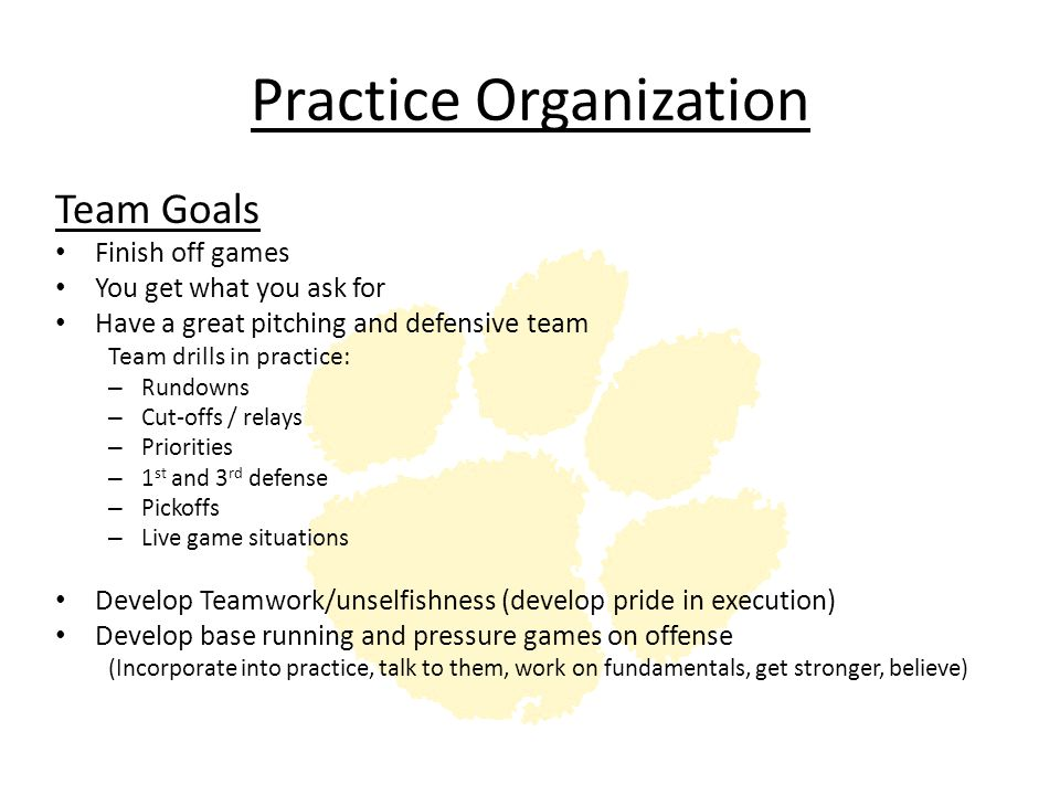 Practice Organization Team Goals Finish off games You get what you ask for Have a great pitching and defensive team Team drills in practice: – Rundown