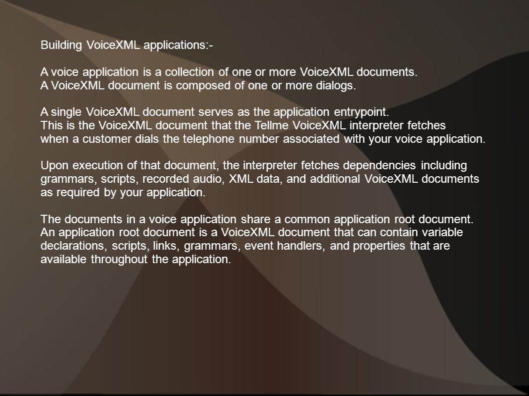 Building VoiceXML applications:- A voice application is a collection of one or more VoiceXML documents.