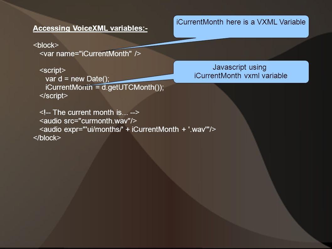 Accessing VoiceXML variables:- var d = new Date(); iCurrentMonth = d.getUTCMonth()); iCurrentMonth here is a VXML Variable Javascript using iCurrentMonth vxml variable