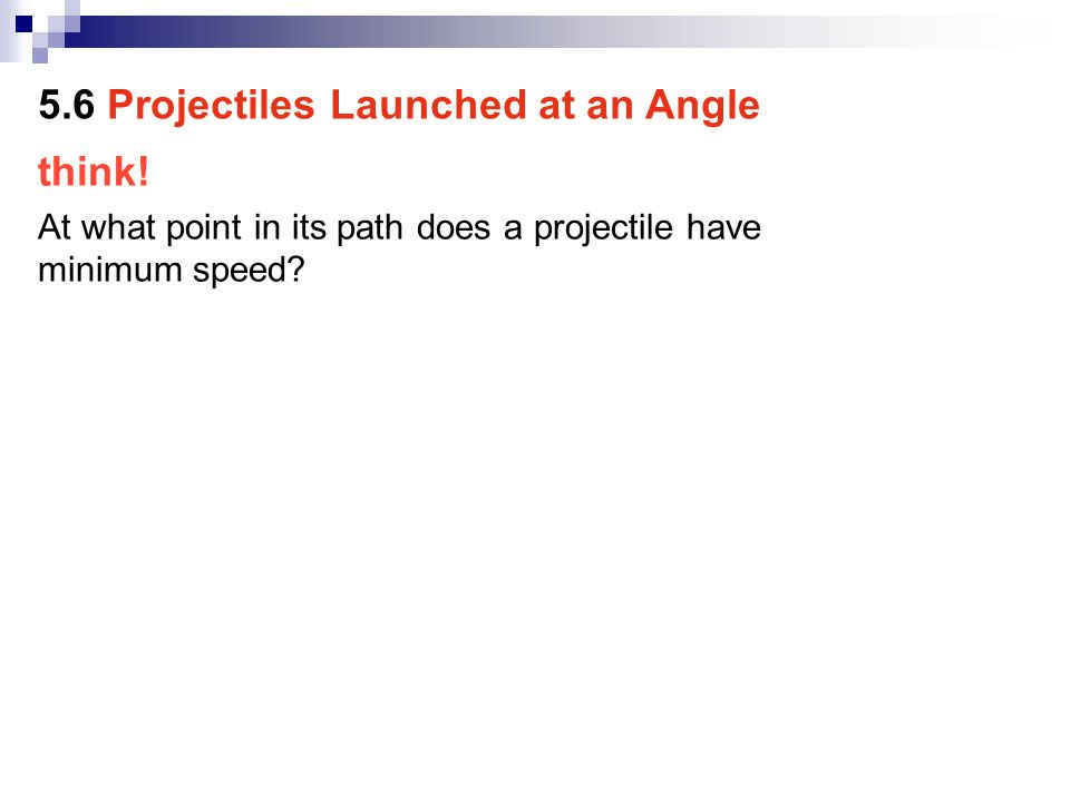 think.At what point in its path does a projectile have minimum speed.