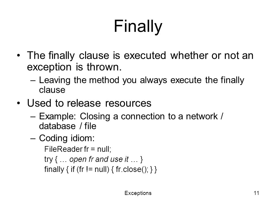 Exceptions11 Finally The finally clause is executed whether or not an exception is thrown. –Leaving the method you always execute the finally clause U