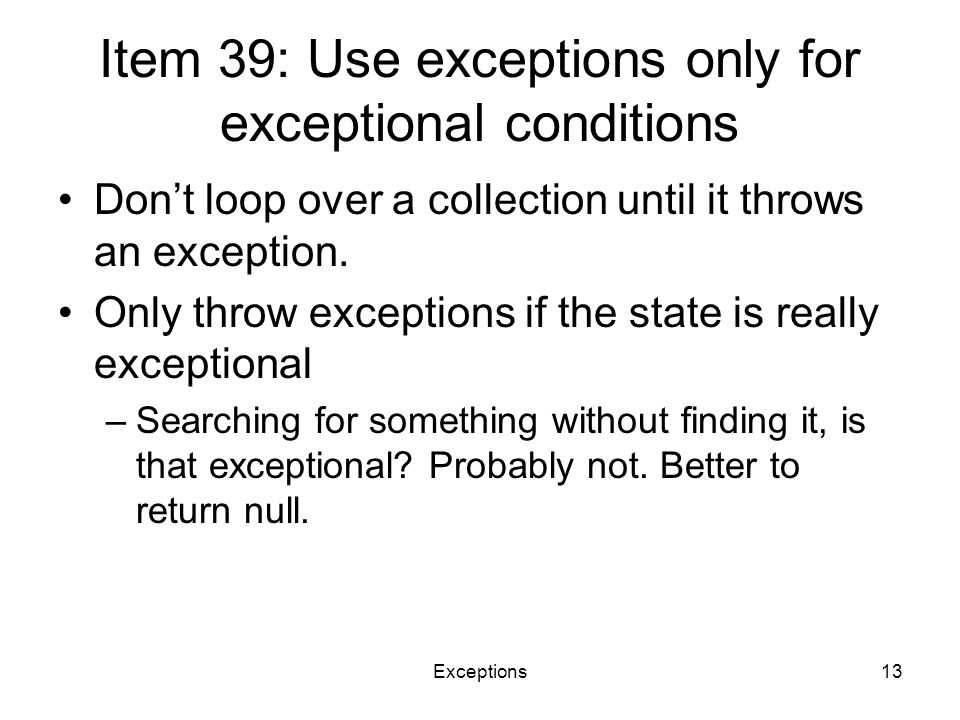Exceptions13 Item 39: Use exceptions only for exceptional conditions Don't loop over a collection until it throws an exception. Only throw exceptions