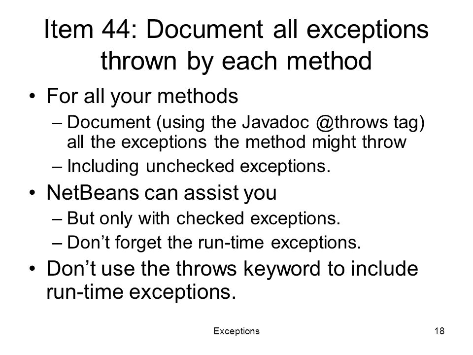 Exceptions18 Item 44: Document all exceptions thrown by each method For all your methods –Document (using the Javadoc @throws tag) all the exceptions