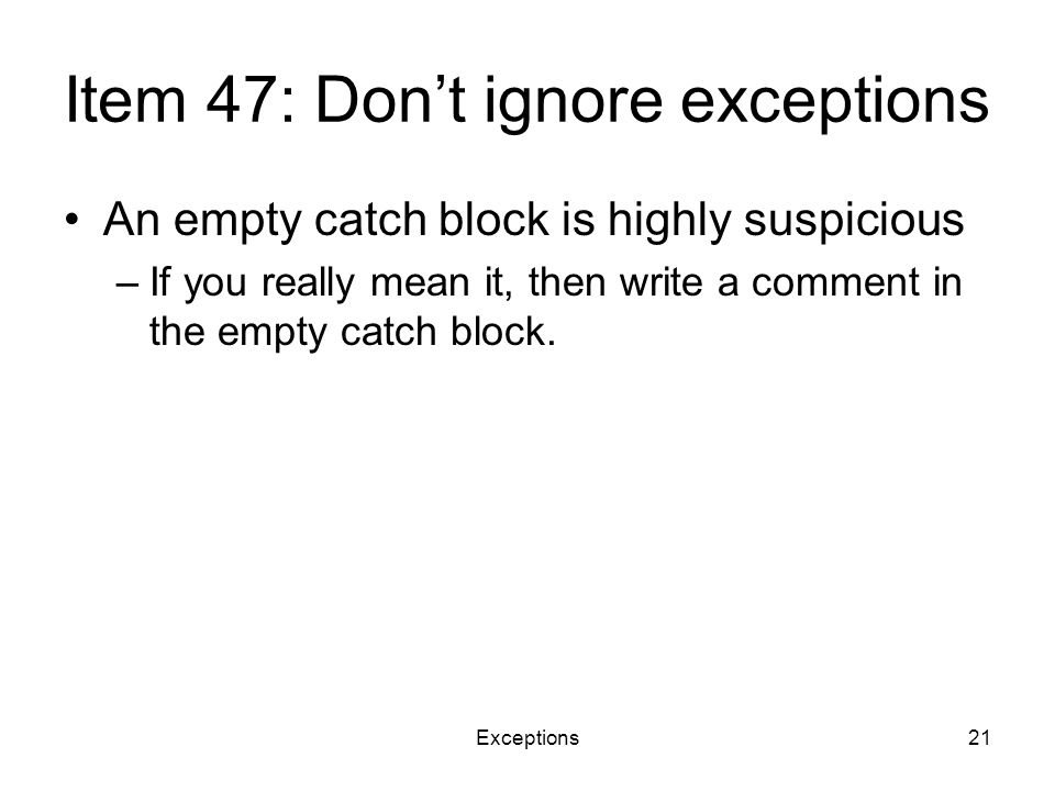 Exceptions21 Item 47: Don't ignore exceptions An empty catch block is highly suspicious –If you really mean it, then write a comment in the empty catch block.