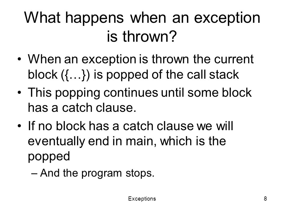 Exceptions8 What happens when an exception is thrown? When an exception is thrown the current block ({…}) is popped of the call stack This popping con