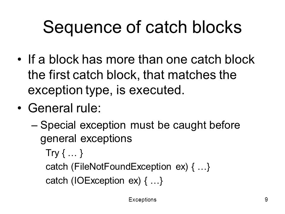 Exceptions9 Sequence of catch blocks If a block has more than one catch block the first catch block, that matches the exception type, is executed.