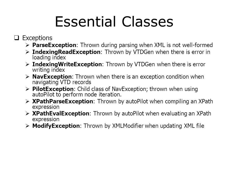 Essential Classes  Exceptions  ParseException: Thrown during parsing when XML is not well-formed  IndexingReadException: Thrown by VTDGen when there is error in loading index  IndexingWriteException: Thrown by VTDGen when there is error writing index  NavException: Thrown when there is an exception condition when navigating VTD records  PilotException: Child class of NavException; thrown when using autoPilot to perform node iteration.