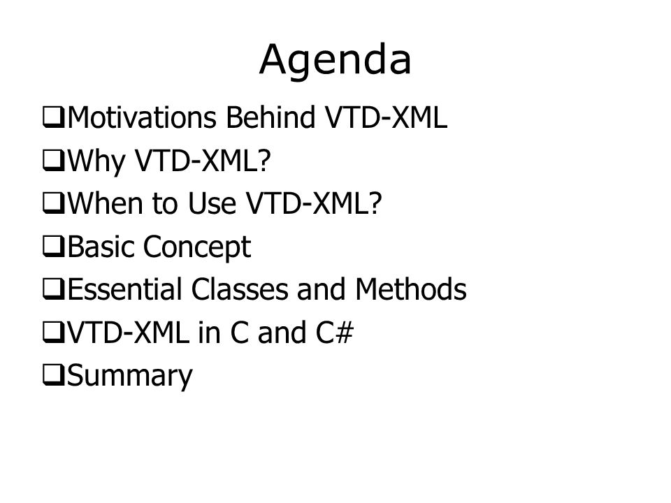 Agenda  Motivations Behind VTD-XML  Why VTD-XML?  When to Use VTD-XML?  Basic Concept  Essential Classes and Methods  VTD-XML in C and C#  Summ