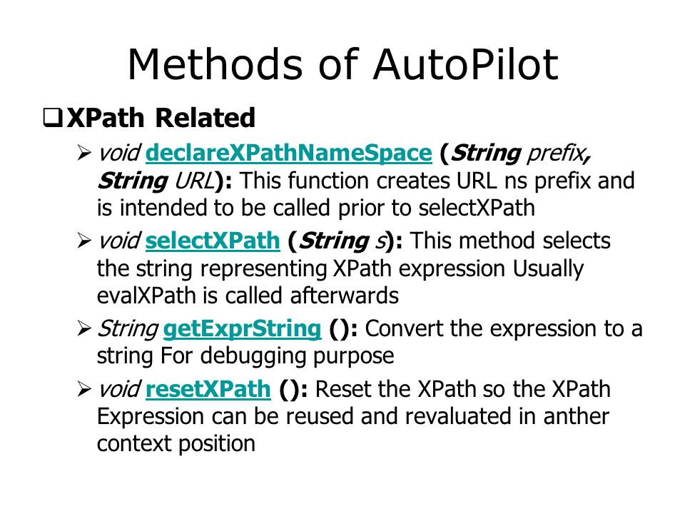 Methods of AutoPilot  XPath Related  void declareXPathNameSpace (String prefix, String URL): This function creates URL ns prefix and is intended to be called prior to selectXPath declareXPathNameSpace  void selectXPath (String s): This method selects the string representing XPath expression Usually evalXPath is called afterwardsselectXPath  String getExprString (): Convert the expression to a string For debugging purposegetExprString  void resetXPath (): Reset the XPath so the XPath Expression can be reused and revaluated in anther context positionresetXPath