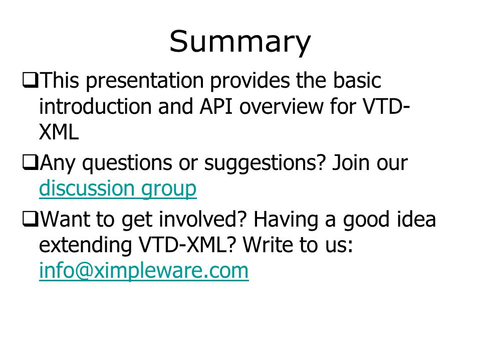 Summary  This presentation provides the basic introduction and API overview for VTD- XML  Any questions or suggestions? Join our discussion group di