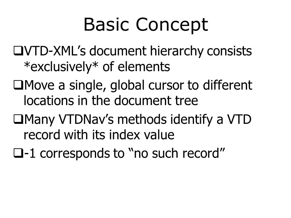 Basic Concept  VTD-XML's document hierarchy consists *exclusively* of elements  Move a single, global cursor to different locations in the document tree  Many VTDNav's methods identify a VTD record with its index value  -1 corresponds to no such record