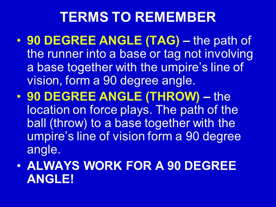 TERMS TO REMEMBER 90 DEGREE ANGLE (TAG) – the path of the runner into a base or tag not involving a base together with the umpire's line of vision, form a 90 degree angle.