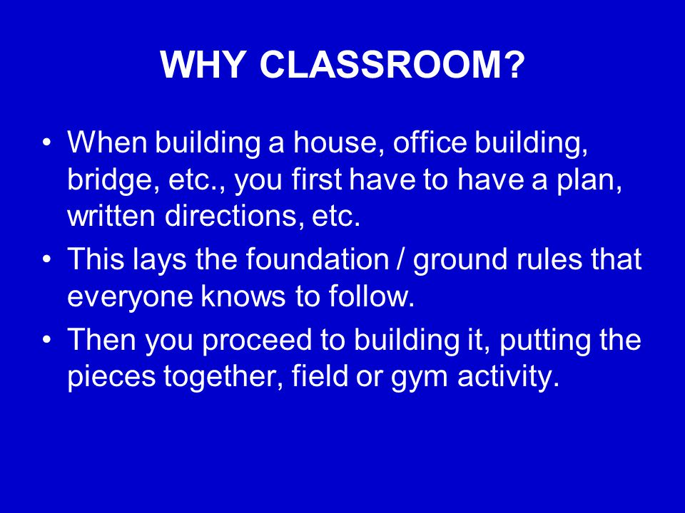 WHY CLASSROOM? When building a house, office building, bridge, etc., you first have to have a plan, written directions, etc. This lays the foundation