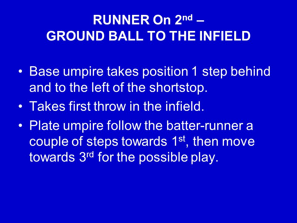 RUNNER On 2 nd – GROUND BALL TO THE INFIELD Base umpire takes position 1 step behind and to the left of the shortstop.