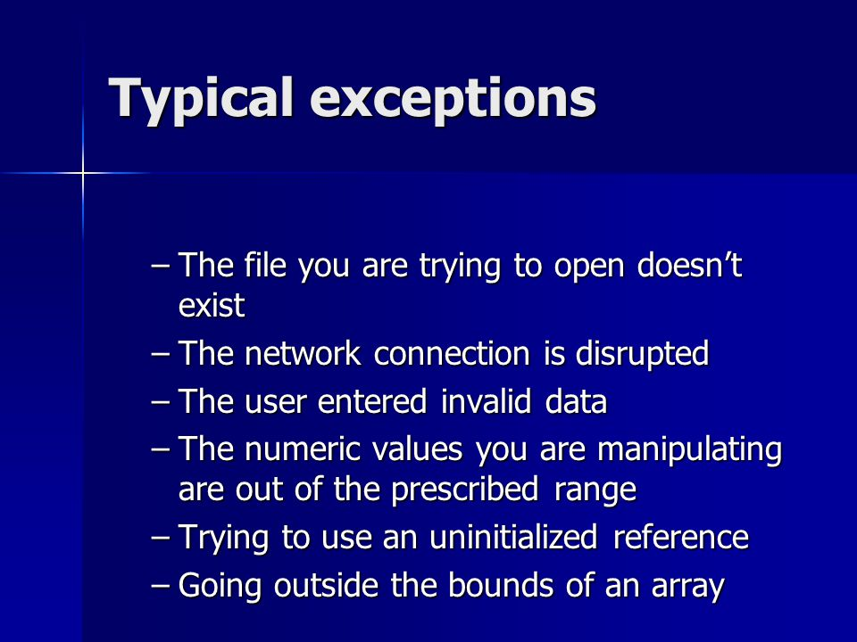 Typical exceptions –The file you are trying to open doesn't exist –The network connection is disrupted –The user entered invalid data –The numeric values you are manipulating are out of the prescribed range –Trying to use an uninitialized reference –Going outside the bounds of an array