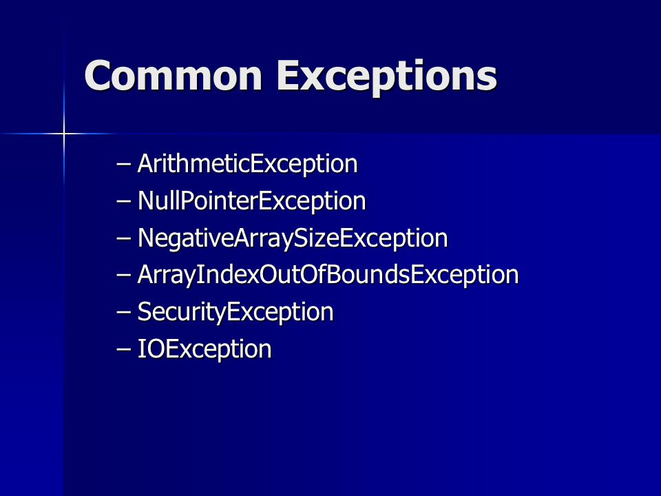 Common Exceptions –ArithmeticException –NullPointerException –NegativeArraySizeException –ArrayIndexOutOfBoundsException –SecurityException –IOException