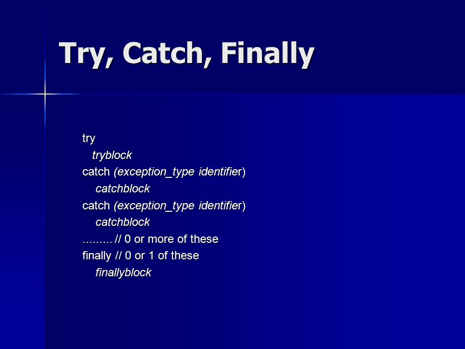 Try, Catch, Finally try tryblock tryblock catch (exception_type identifier) catchblock catchblock catch (exception_type identifier) catchblock catchblock.........
