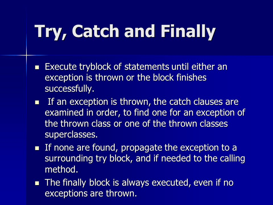 Try, Catch and Finally Execute tryblock of statements until either an exception is thrown or the block finishes successfully.