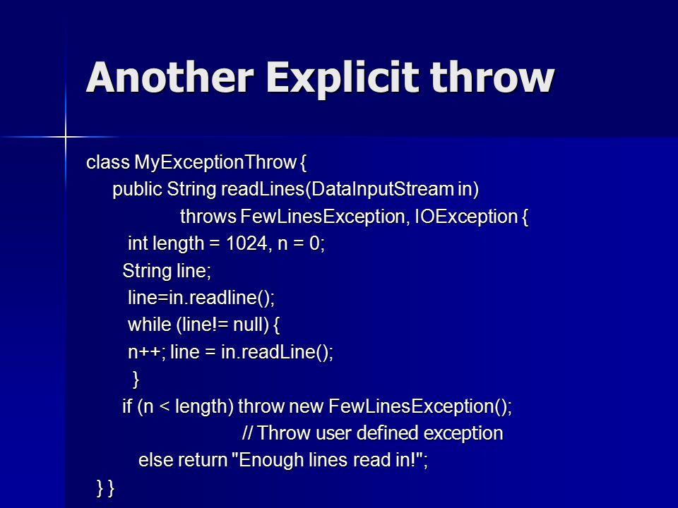 Another Explicit throw class MyExceptionThrow { public String readLines(DataInputStream in) public String readLines(DataInputStream in) throws FewLinesException, IOException { throws FewLinesException, IOException { int length = 1024, n = 0; int length = 1024, n = 0; String line; String line; line=in.readline(); line=in.readline(); while (line!= null) { while (line!= null) { n++; line = in.readLine(); n++; line = in.readLine(); } if (n < length) throw new FewLinesException(); if (n < length) throw new FewLinesException(); // Throw user defined exception // Throw user defined exception else return Enough lines read in! ; else return Enough lines read in! ; } } } }