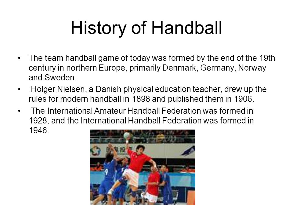 History of Handball The team handball game of today was formed by the end of the 19th century in northern Europe, primarily Denmark, Germany, Norway and Sweden.