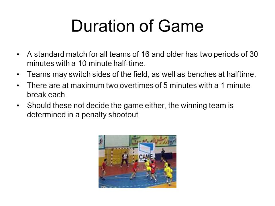 Duration of Game A standard match for all teams of 16 and older has two periods of 30 minutes with a 10 minute half-time.