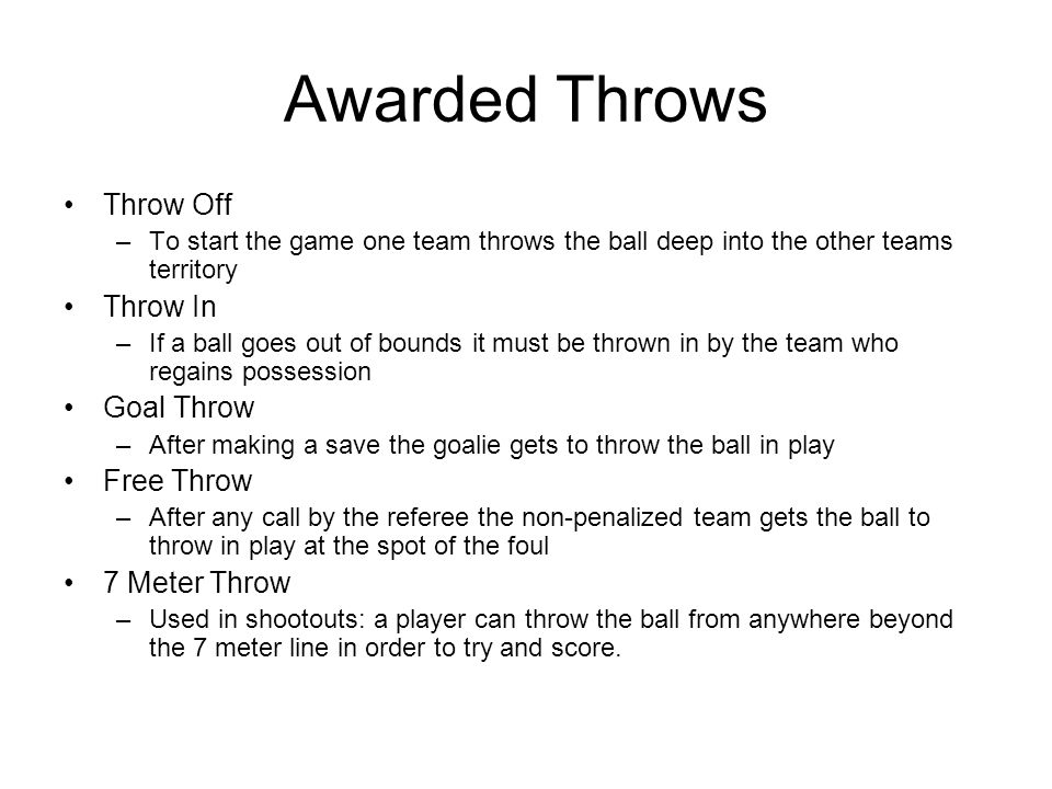 Awarded Throws Throw Off –To start the game one team throws the ball deep into the other teams territory Throw In –If a ball goes out of bounds it must be thrown in by the team who regains possession Goal Throw –After making a save the goalie gets to throw the ball in play Free Throw –After any call by the referee the non-penalized team gets the ball to throw in play at the spot of the foul 7 Meter Throw –Used in shootouts: a player can throw the ball from anywhere beyond the 7 meter line in order to try and score.