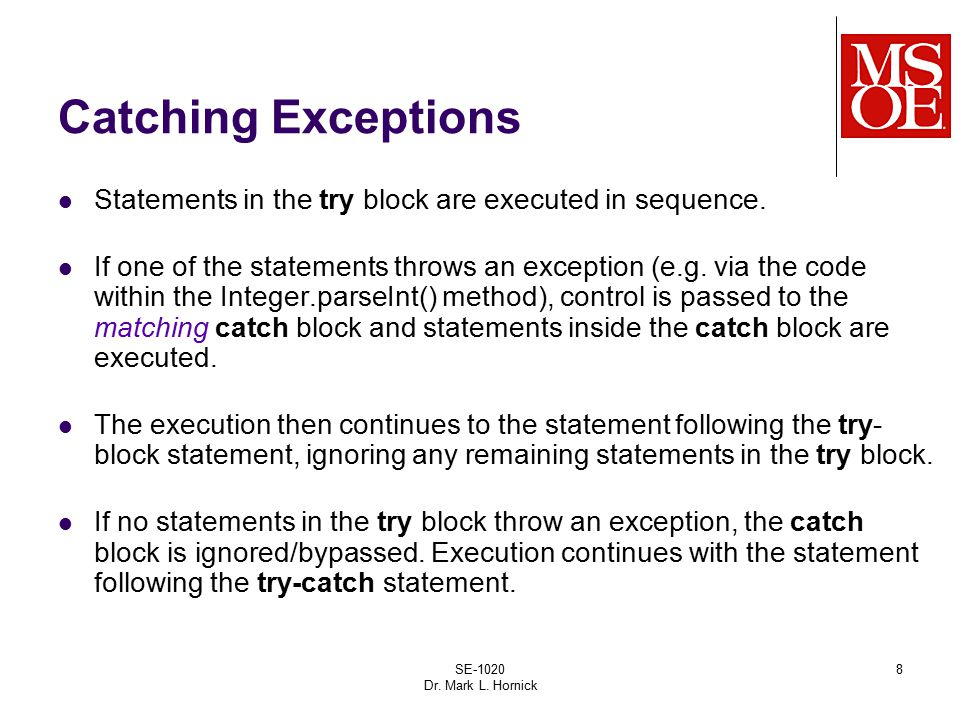SE-1020 Dr. Mark L. Hornick 8 Catching Exceptions Statements in the try block are executed in sequence. If one of the statements throws an exception (
