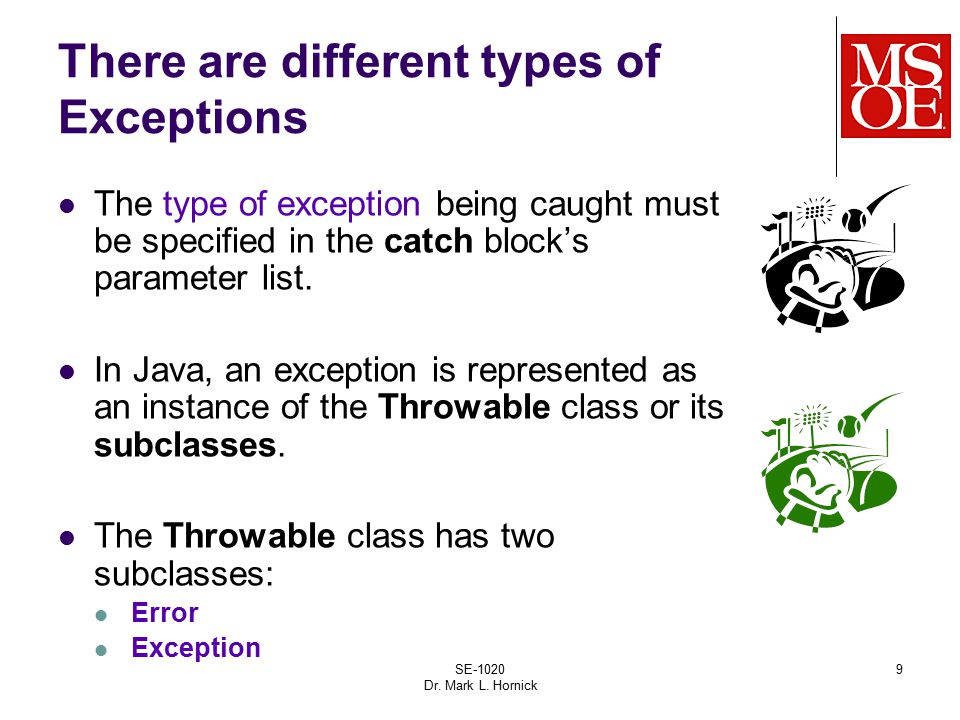 SE-1020 Dr. Mark L. Hornick 9 There are different types of Exceptions The type of exception being caught must be specified in the catch block's parame
