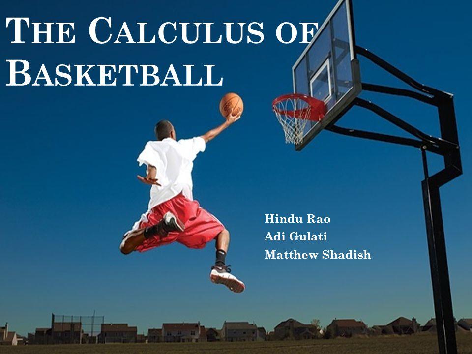 T HE C ALCULUS OF B ASKETBALL Hindu Rao Adi Gulati Matthew Shadish