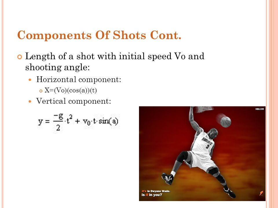 Components Of Shots Cont. Length of a shot with initial speed Vo and shooting angle: Horizontal component: X=(Vo)(cos(a))(t) Vertical component: