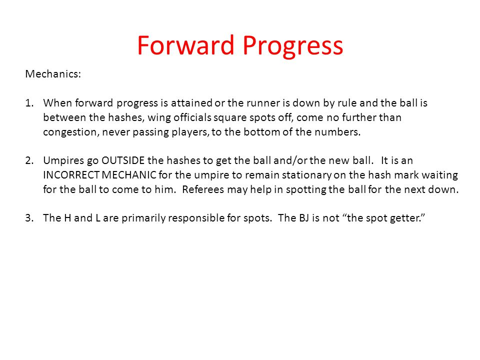 Forward Progress Mechanics: 1.When forward progress is attained or the runner is down by rule and the ball is between the hashes, wing officials square spots off, come no further than congestion, never passing players, to the bottom of the numbers.