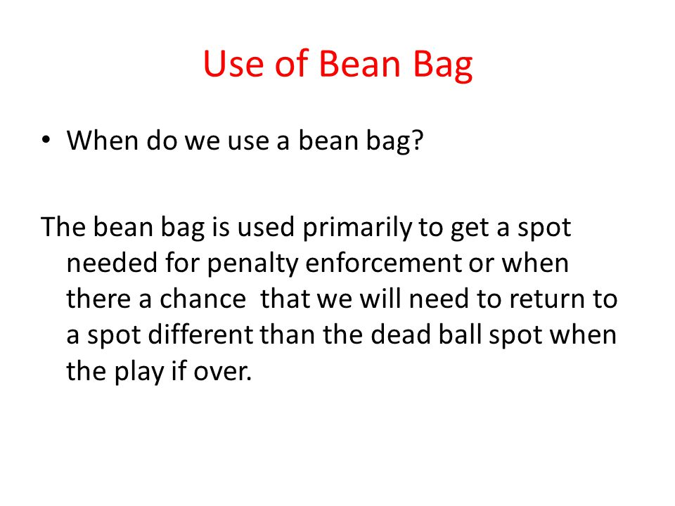 Use of Bean Bag When do we use a bean bag? The bean bag is used primarily to get a spot needed for penalty enforcement or when there a chance that we