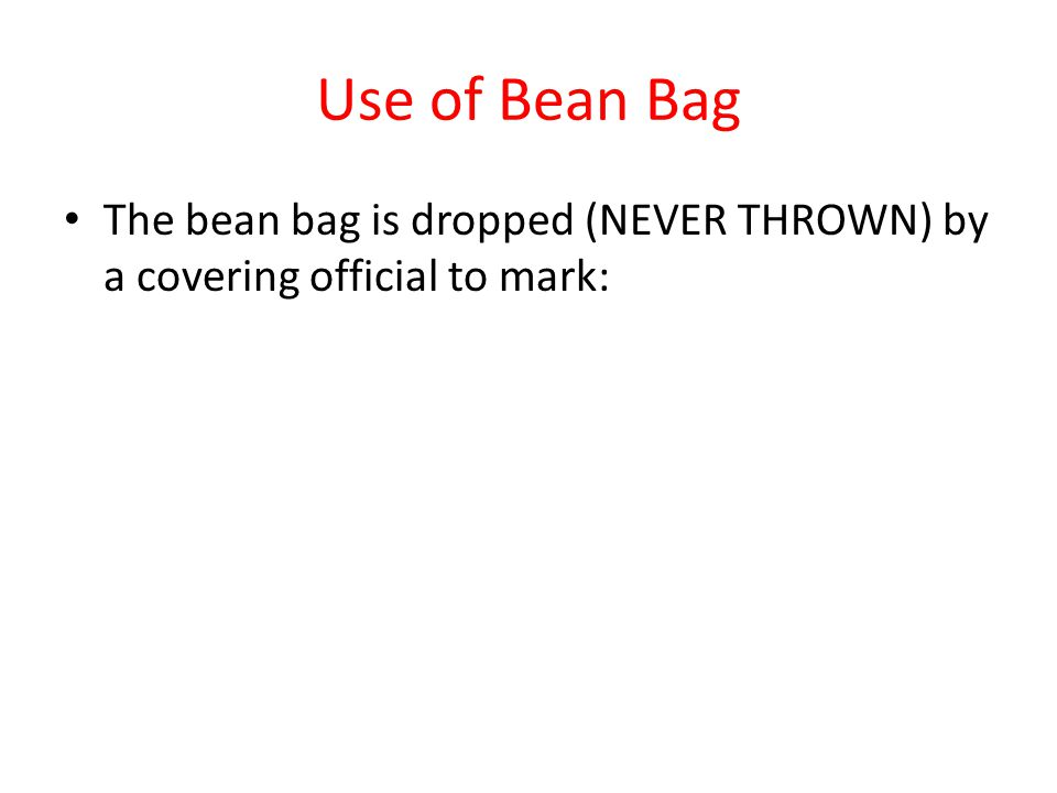 Use of Bean Bag The bean bag is dropped (NEVER THROWN) by a covering official to mark: