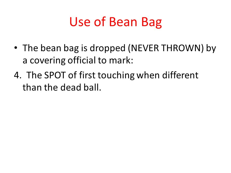 Use of Bean Bag The bean bag is dropped (NEVER THROWN) by a covering official to mark: 4. The SPOT of first touching when different than the dead ball