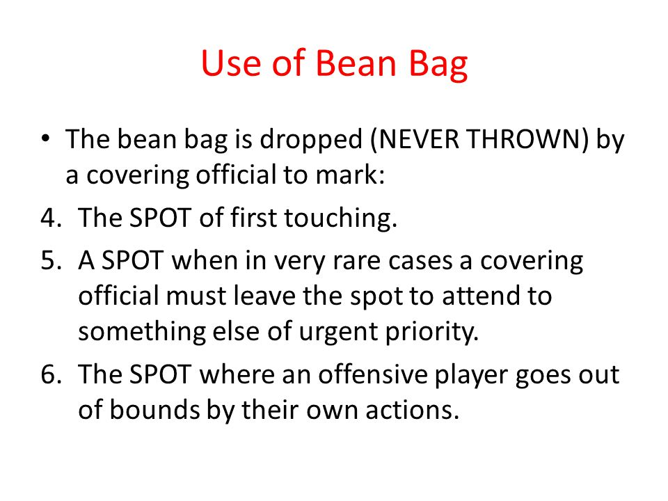 Use of Bean Bag The bean bag is dropped (NEVER THROWN) by a covering official to mark: 4.The SPOT of first touching. 5.A SPOT when in very rare cases