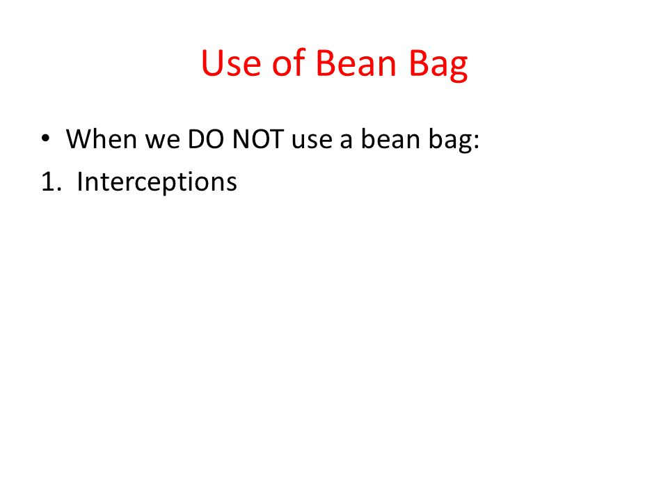 Use of Bean Bag When we DO NOT use a bean bag: 1. Interceptions