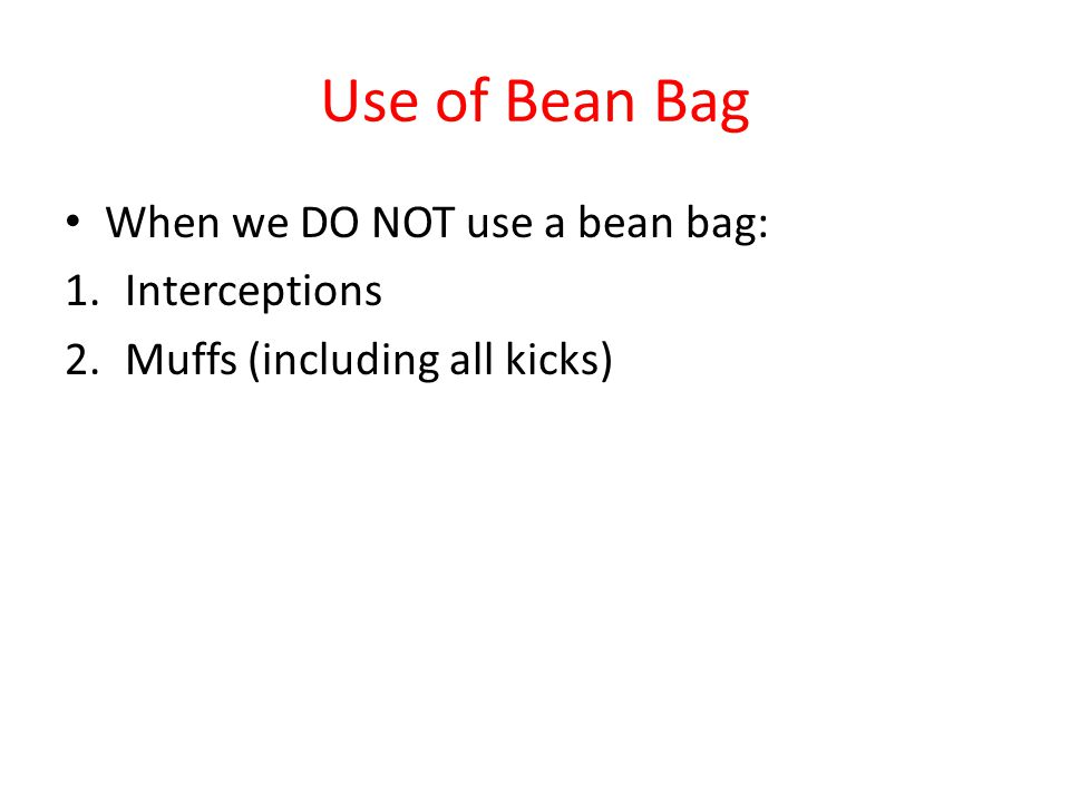 Use of Bean Bag When we DO NOT use a bean bag: 1.Interceptions 2.Muffs (including all kicks)