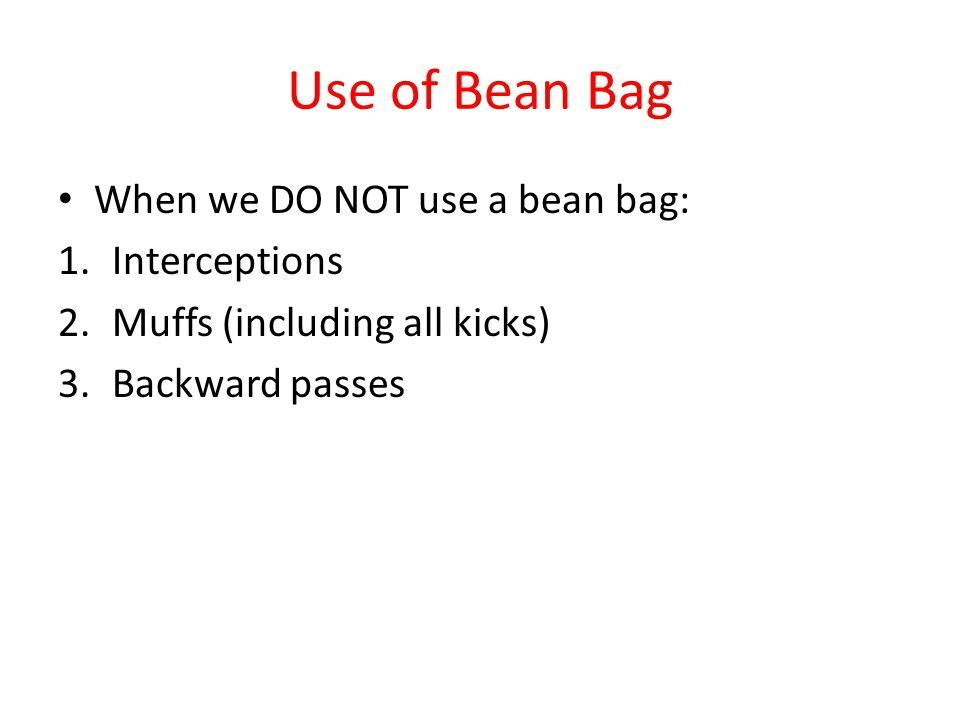 Use of Bean Bag When we DO NOT use a bean bag: 1.Interceptions 2.Muffs (including all kicks) 3.Backward passes