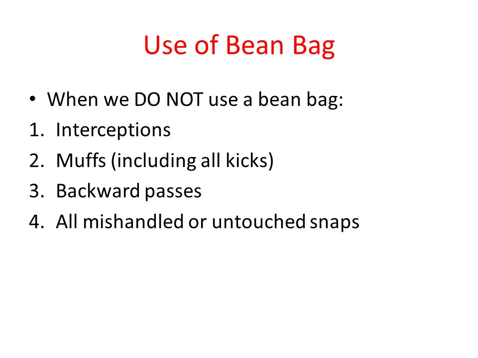 Use of Bean Bag When we DO NOT use a bean bag: 1.Interceptions 2.Muffs (including all kicks) 3.Backward passes 4.All mishandled or untouched snaps
