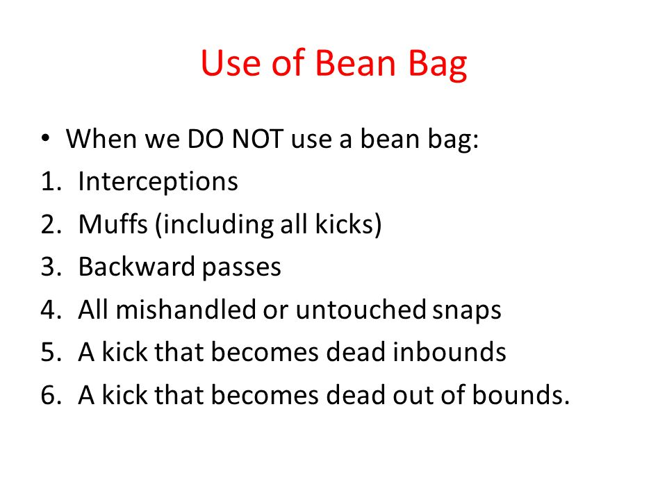 Use of Bean Bag When we DO NOT use a bean bag: 1.Interceptions 2.Muffs (including all kicks) 3.Backward passes 4.All mishandled or untouched snaps 5.A kick that becomes dead inbounds 6.A kick that becomes dead out of bounds.