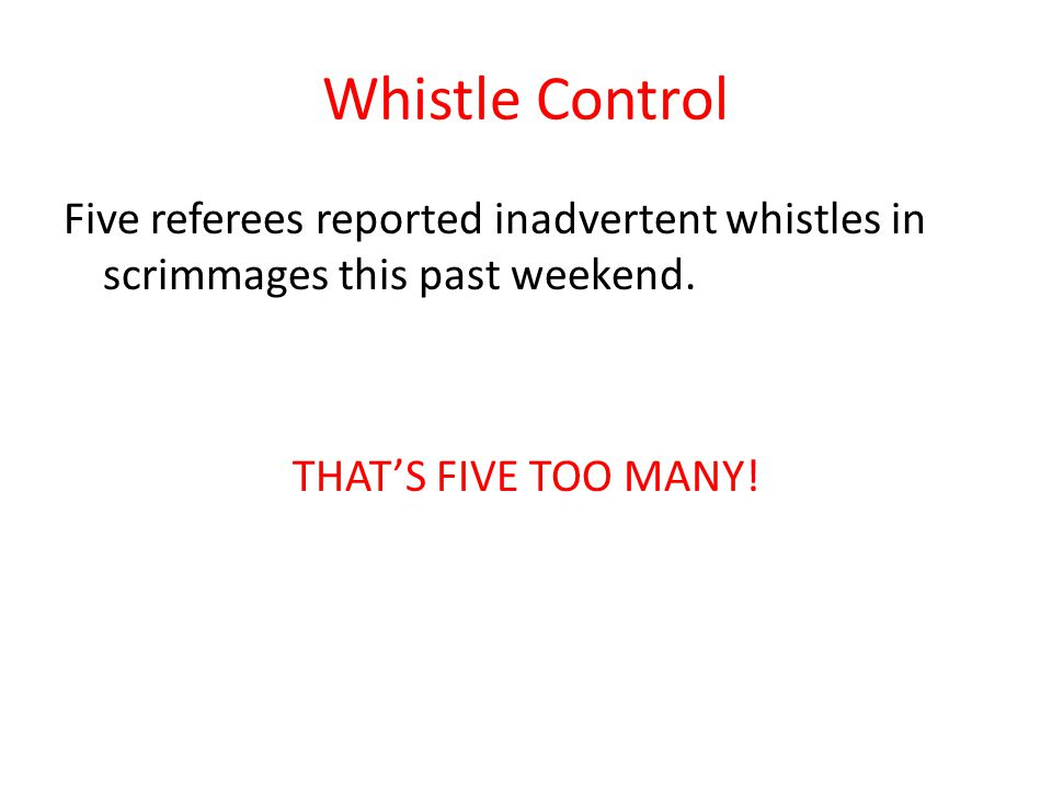 Whistle Control Five referees reported inadvertent whistles in scrimmages this past weekend. THAT'S FIVE TOO MANY!