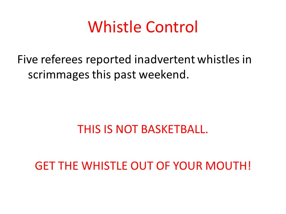 Whistle Control Five referees reported inadvertent whistles in scrimmages this past weekend. THIS IS NOT BASKETBALL. GET THE WHISTLE OUT OF YOUR MOUTH