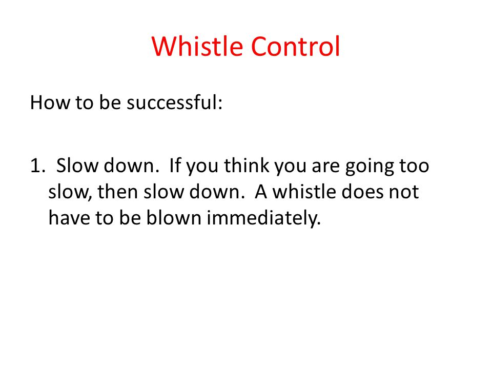 Whistle Control How to be successful: 1. Slow down. If you think you are going too slow, then slow down. A whistle does not have to be blown immediate