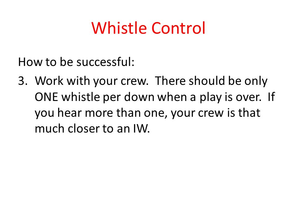 Whistle Control How to be successful: 3.Work with your crew. There should be only ONE whistle per down when a play is over. If you hear more than one,