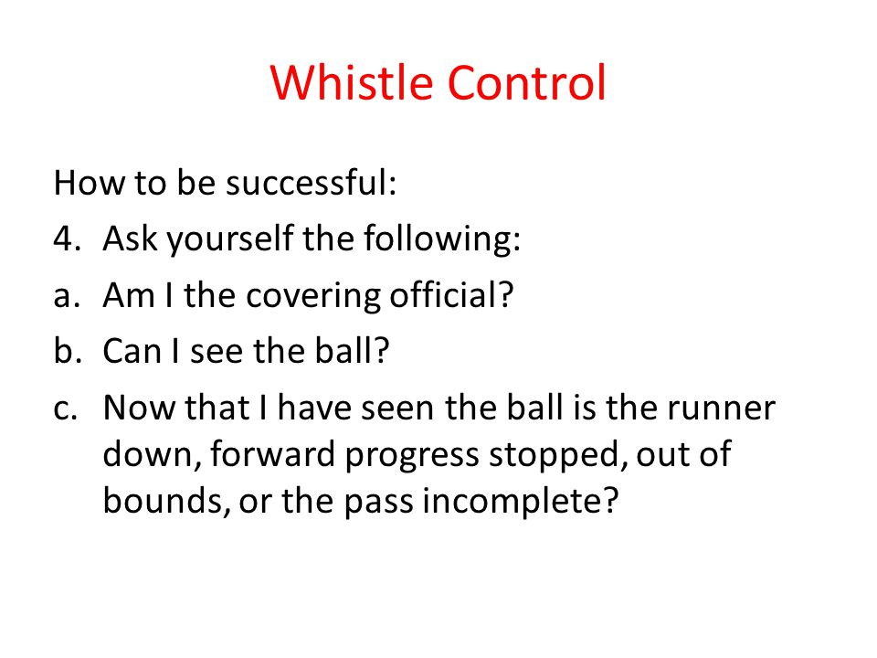 Whistle Control How to be successful: 4.Ask yourself the following: a.Am I the covering official.