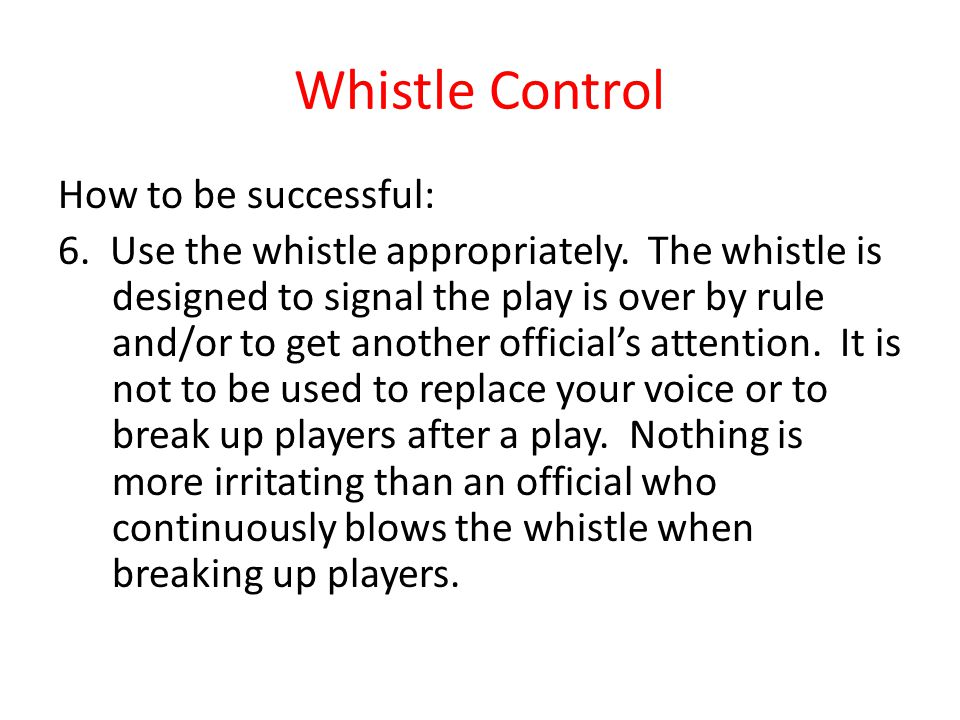 Whistle Control How to be successful: 6. Use the whistle appropriately. The whistle is designed to signal the play is over by rule and/or to get anoth