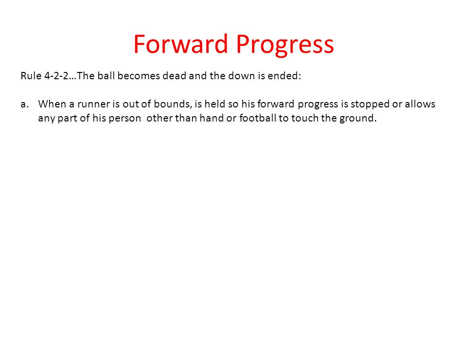 Rule 4-2-2…The ball becomes dead and the down is ended: a.When a runner is out of bounds, is held so his forward progress is stopped or allows any par