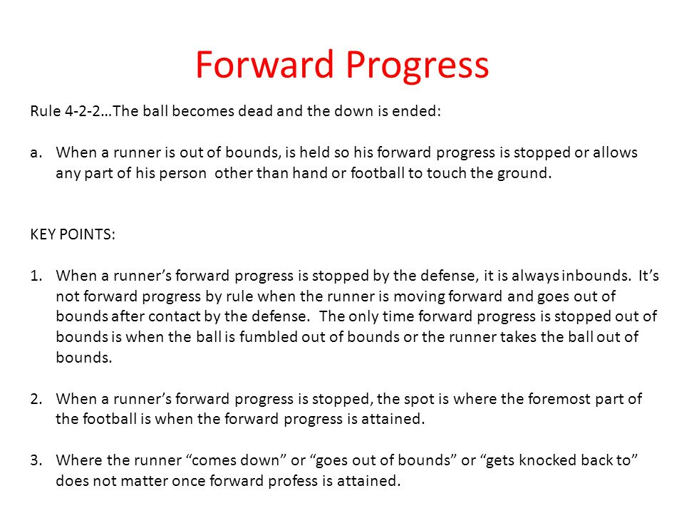 Forward Progress Rule 4-2-2…The ball becomes dead and the down is ended: a.When a runner is out of bounds, is held so his forward progress is stopped or allows any part of his person other than hand or football to touch the ground.