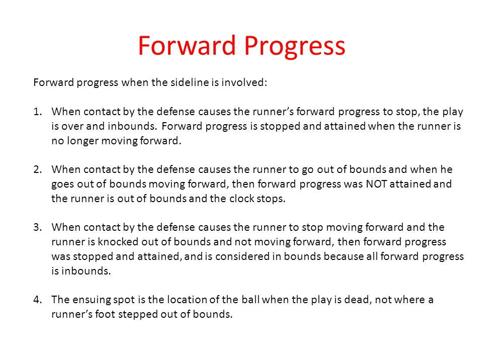 Forward Progress Forward progress when the sideline is involved: 1.When contact by the defense causes the runner's forward progress to stop, the play is over and inbounds.